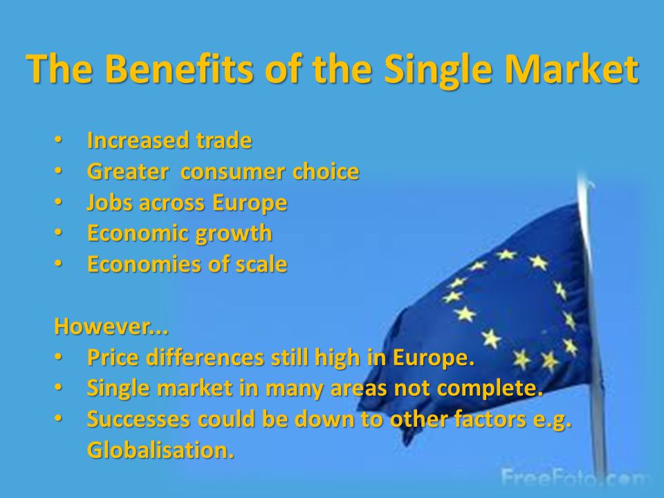 The Benefits of the Single Market Increased trade Increased trade Greater consumer choice Greater consumer choice Jobs across Europe Jobs across Europe Economic growth Economic growth Economies of scale Economies of scaleHowever...