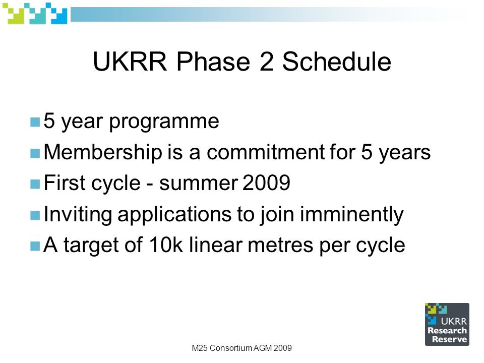 M25 Consortium AGM 2009 UKRR Phase 2 Schedule 5 year programme Membership is a commitment for 5 years First cycle - summer 2009 Inviting applications to join imminently A target of 10k linear metres per cycle