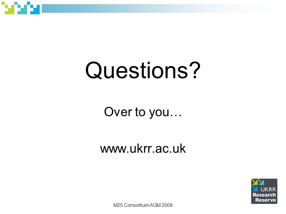 M25 Consortium AGM 2009 Questions Over to you…