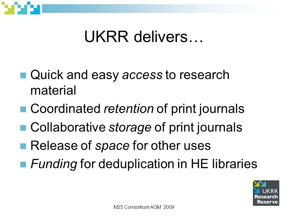 M25 Consortium AGM 2009 UKRR delivers… Quick and easy access to research material Coordinated retention of print journals Collaborative storage of print journals Release of space for other uses Funding for deduplication in HE libraries