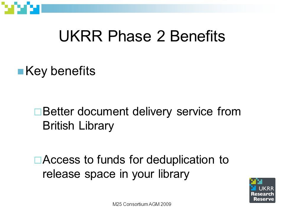 M25 Consortium AGM 2009 UKRR Phase 2 Benefits Key benefits Better document delivery service from British Library Access to funds for deduplication to release space in your library