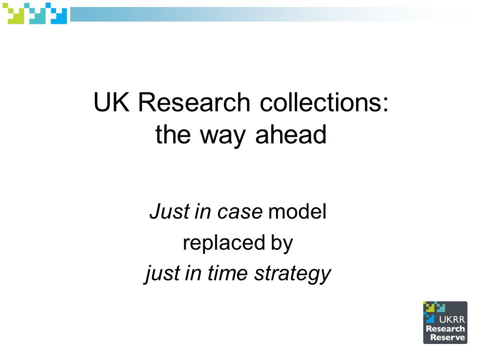 UK Research collections: the way ahead Just in case model replaced by just in time strategy