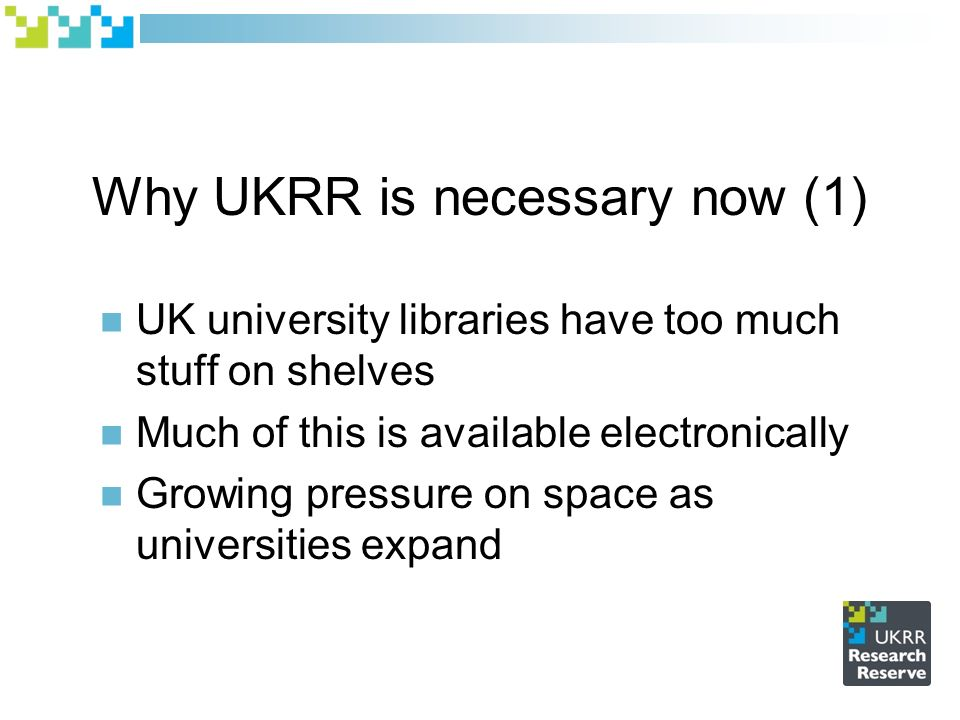 Why UKRR is necessary now (1) UK university libraries have too much stuff on shelves Much of this is available electronically Growing pressure on space as universities expand