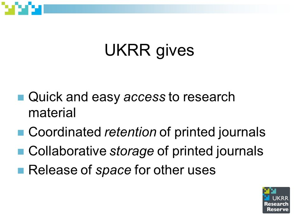 UKRR gives Quick and easy access to research material Coordinated retention of printed journals Collaborative storage of printed journals Release of space for other uses