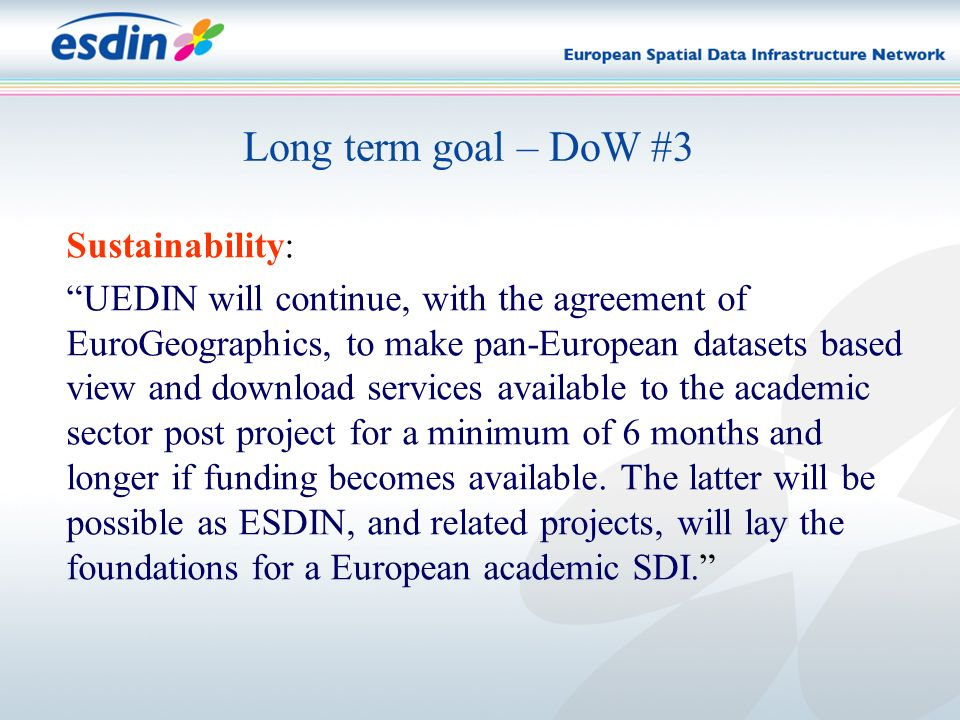 Long term goal – DoW #3 Sustainability: UEDIN will continue, with the agreement of EuroGeographics, to make pan-European datasets based view and download services available to the academic sector post project for a minimum of 6 months and longer if funding becomes available.