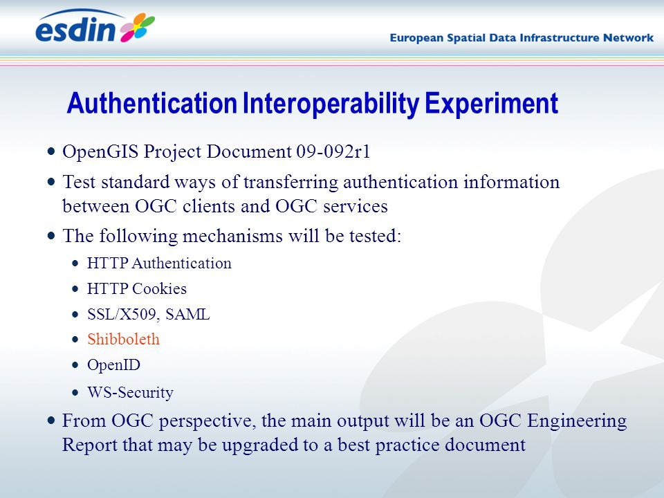 OpenGIS Project Document 09-092r1 Test standard ways of transferring authentication information between OGC clients and OGC services The following mechanisms will be tested: HTTP Authentication HTTP Cookies SSL/X509, SAML Shibboleth OpenID WS-Security From OGC perspective, the main output will be an OGC Engineering Report that may be upgraded to a best practice document Authentication Interoperability Experiment