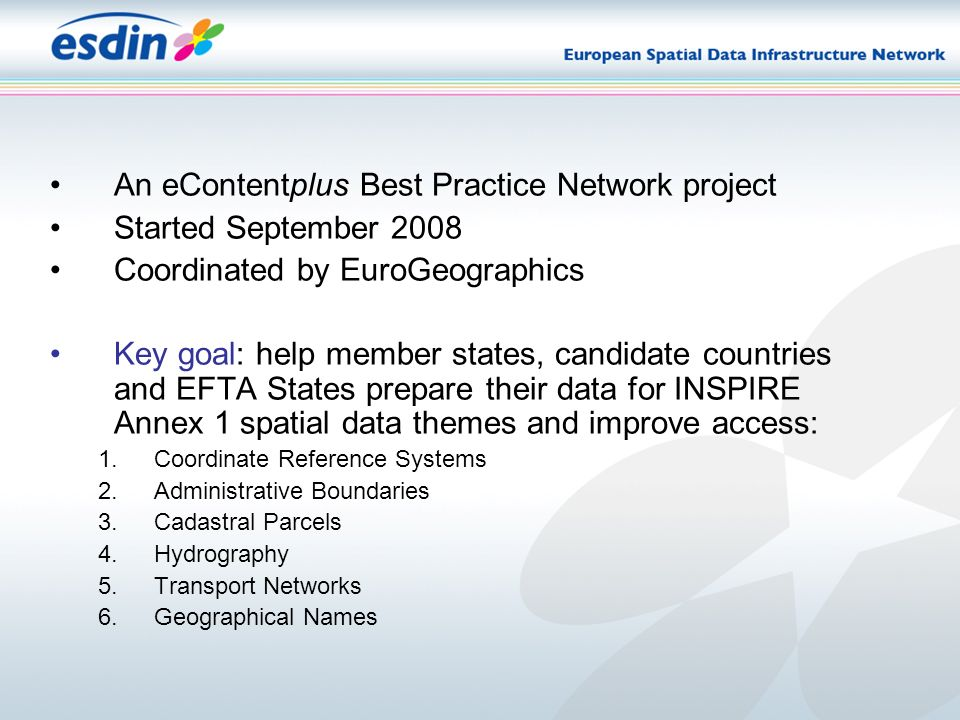 An eContentplus Best Practice Network project Started September 2008 Coordinated by EuroGeographics Key goal: help member states, candidate countries and EFTA States prepare their data for INSPIRE Annex 1 spatial data themes and improve access: 1.Coordinate Reference Systems 2.Administrative Boundaries 3.Cadastral Parcels 4.Hydrography 5.Transport Networks 6.Geographical Names