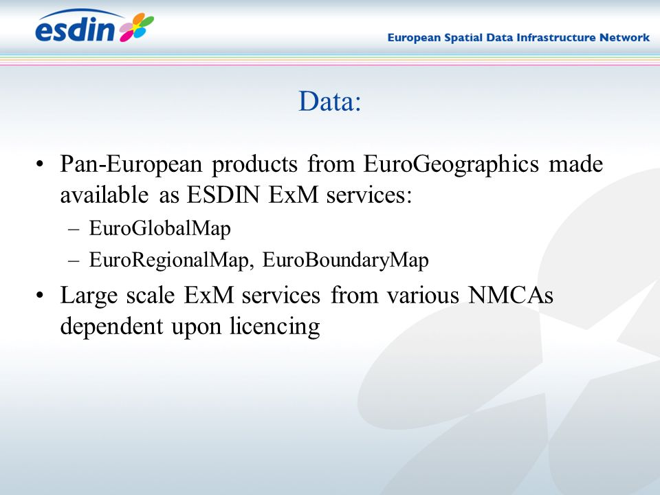 Data: Pan-European products from EuroGeographics made available as ESDIN ExM services: –EuroGlobalMap –EuroRegionalMap, EuroBoundaryMap Large scale ExM services from various NMCAs dependent upon licencing