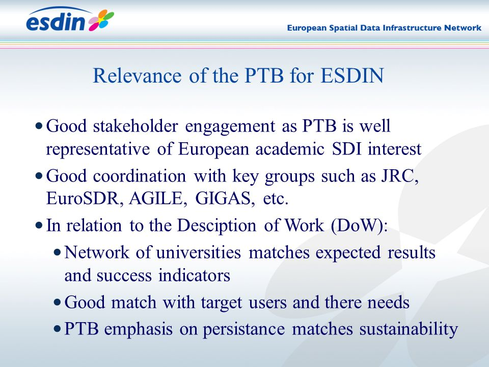 Relevance of the PTB for ESDIN Good stakeholder engagement as PTB is well representative of European academic SDI interest Good coordination with key groups such as JRC, EuroSDR, AGILE, GIGAS, etc.