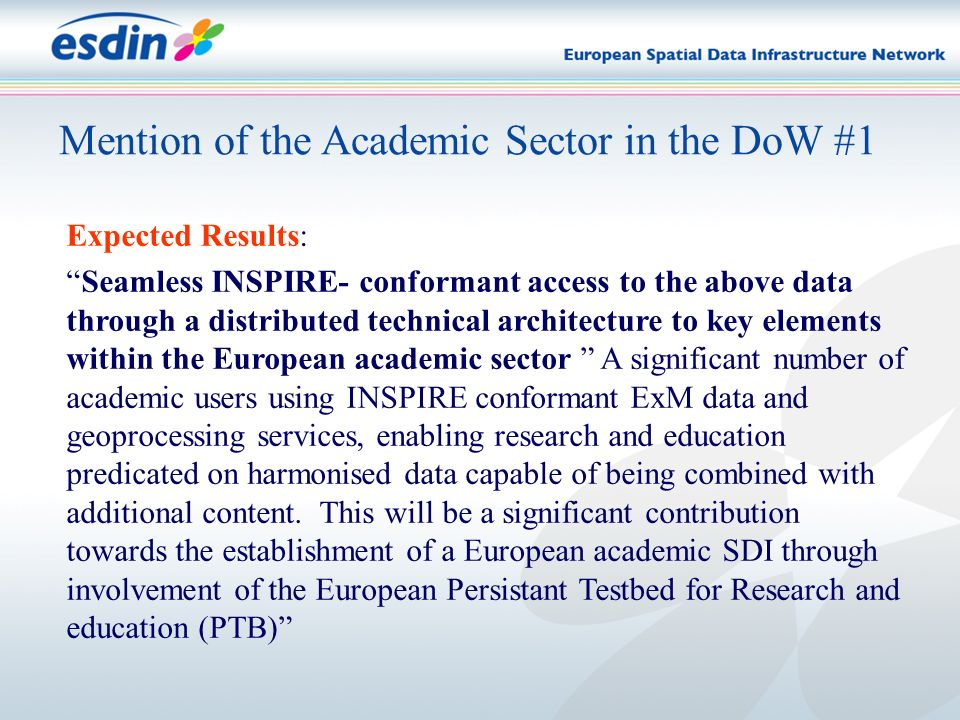 Mention of the Academic Sector in the DoW #1 Expected Results: Seamless INSPIRE- conformant access to the above data through a distributed technical architecture to key elements within the European academic sector A significant number of academic users using INSPIRE conformant ExM data and geoprocessing services, enabling research and education predicated on harmonised data capable of being combined with additional content.