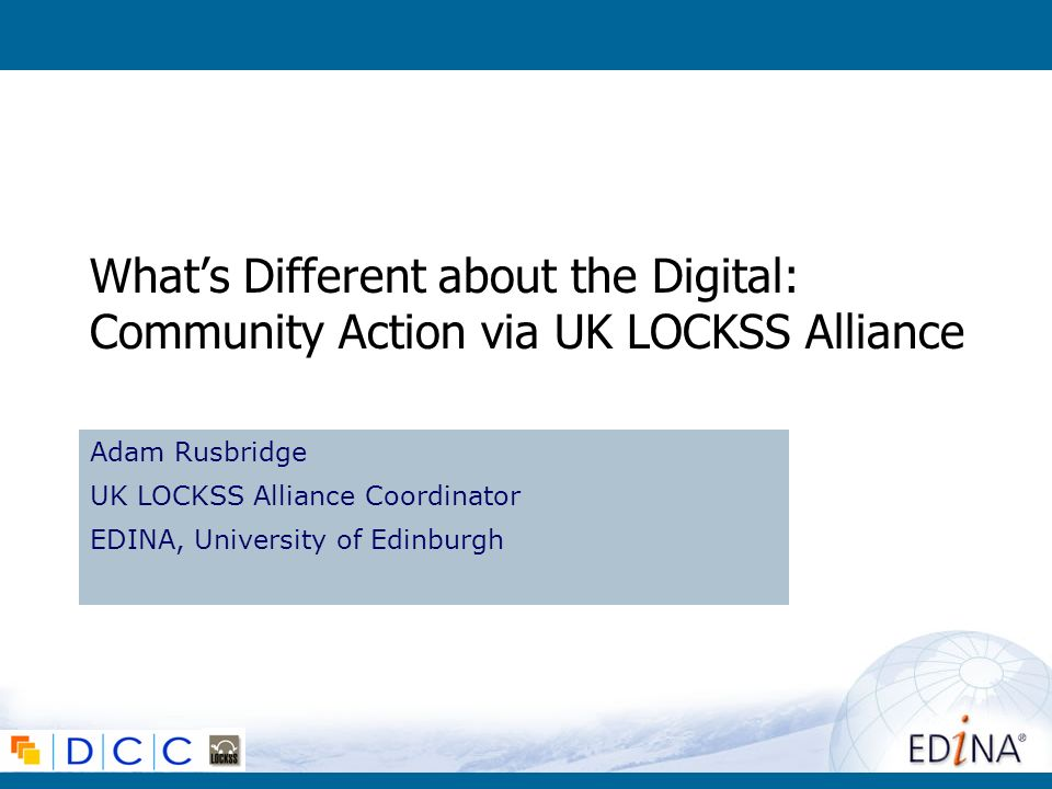 Whats Different about the Digital: Community Action via UK LOCKSS Alliance Adam Rusbridge UK LOCKSS Alliance Coordinator EDINA, University of Edinburg
