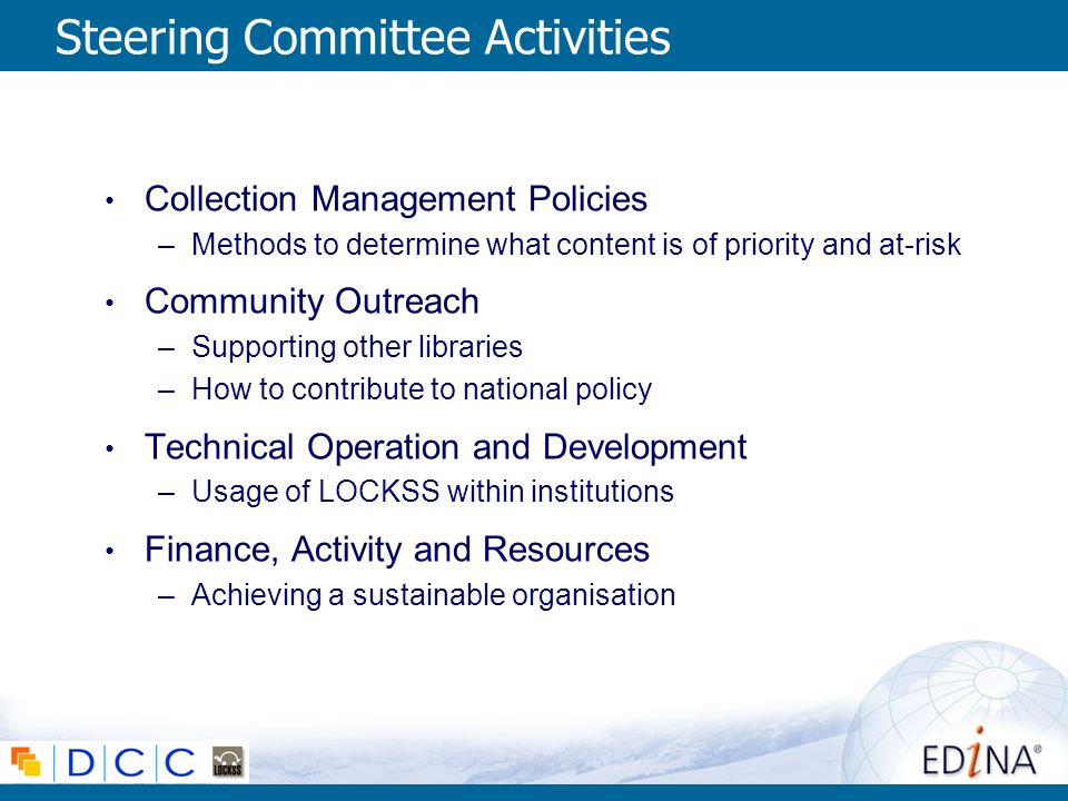 Steering Committee Activities Collection Management Policies –Methods to determine what content is of priority and at-risk Community Outreach –Supporting other libraries –How to contribute to national policy Technical Operation and Development –Usage of LOCKSS within institutions Finance, Activity and Resources –Achieving a sustainable organisation