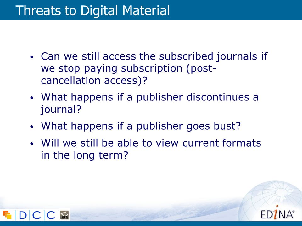 Threats to Digital Material Can we still access the subscribed journals if we stop paying subscription (post- cancellation access).