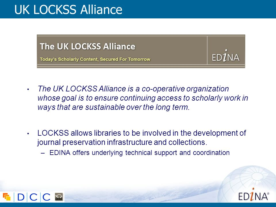 UK LOCKSS Alliance The UK LOCKSS Alliance is a co-operative organization whose goal is to ensure continuing access to scholarly work in ways that are sustainable over the long term.