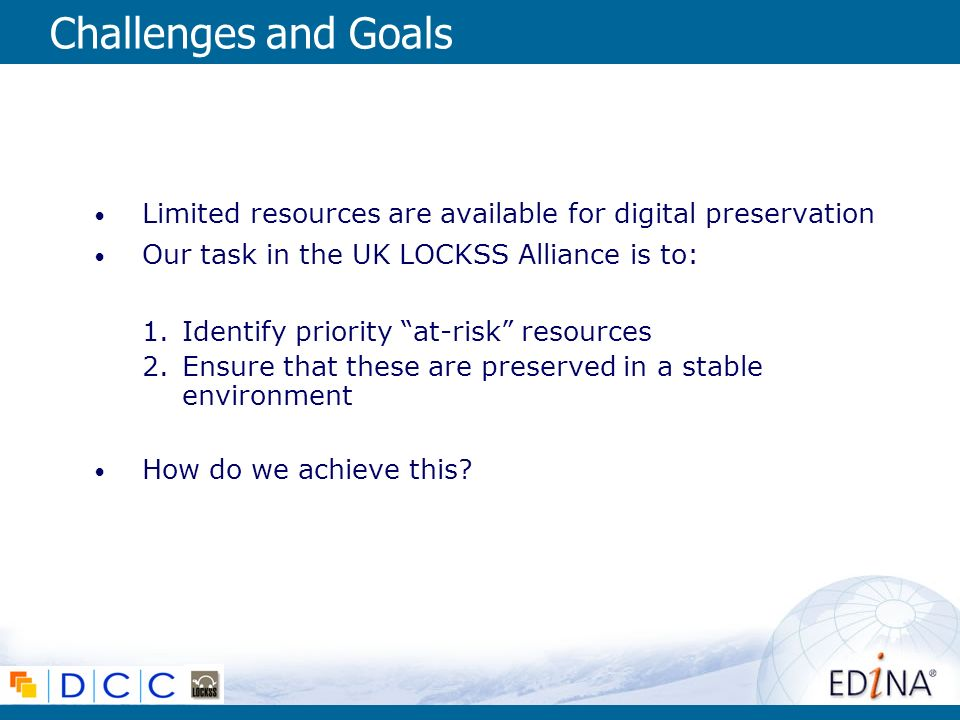Challenges and Goals Limited resources are available for digital preservation Our task in the UK LOCKSS Alliance is to: 1.Identify priority at-risk resources 2.Ensure that these are preserved in a stable environment How do we achieve this