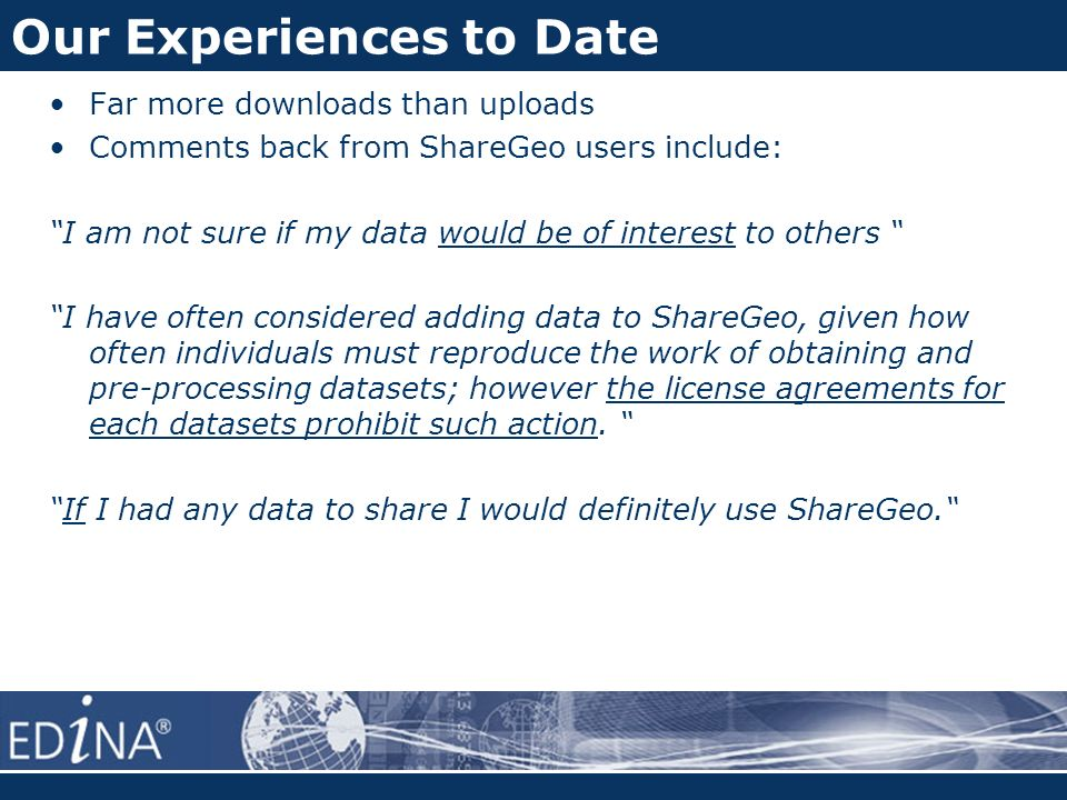 Our Experiences to Date Far more downloads than uploads Comments back from ShareGeo users include: I am not sure if my data would be of interest to others I have often considered adding data to ShareGeo, given how often individuals must reproduce the work of obtaining and pre-processing datasets; however the license agreements for each datasets prohibit such action.