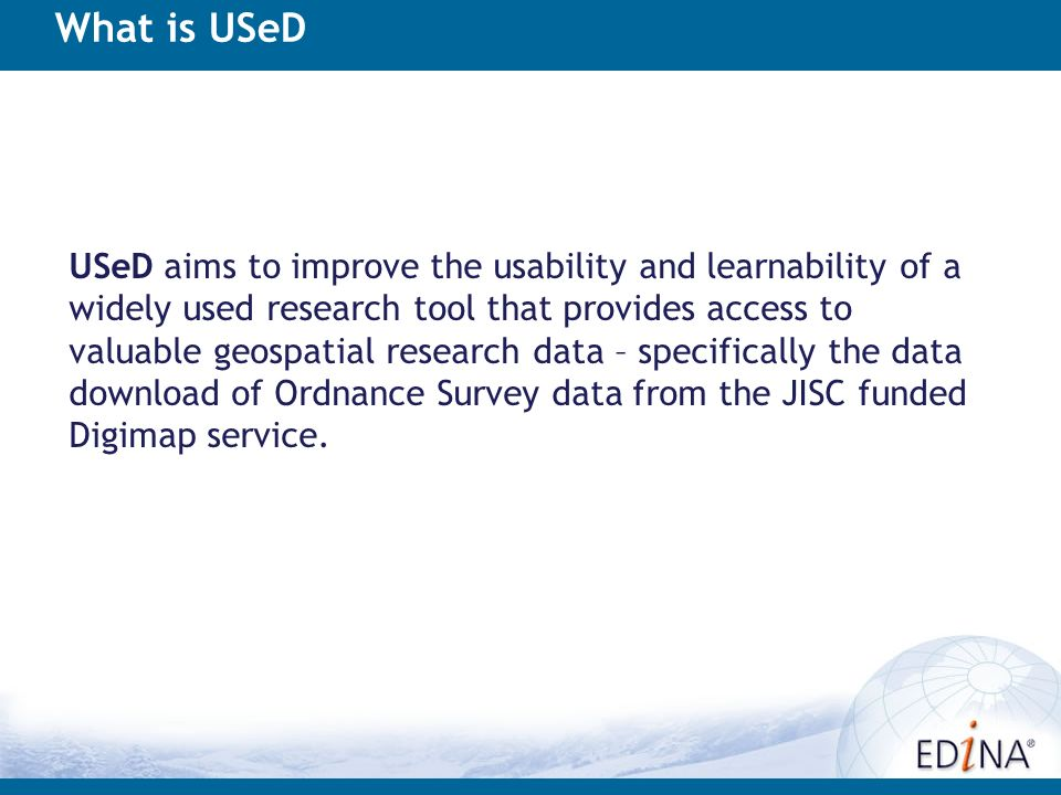 What is USeD USeD aims to improve the usability and learnability of a widely used research tool that provides access to valuable geospatial research data – specifically the data download of Ordnance Survey data from the JISC funded Digimap service.