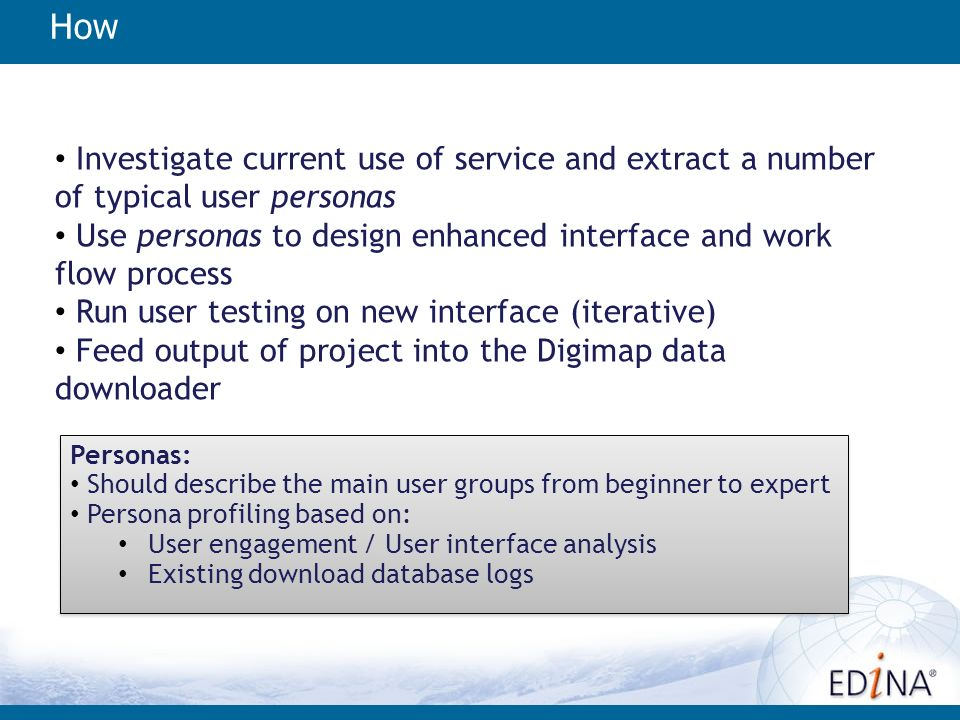How Investigate current use of service and extract a number of typical user personas Use personas to design enhanced interface and work flow process Run user testing on new interface (iterative) Feed output of project into the Digimap data downloader Personas: Should describe the main user groups from beginner to expert Persona profiling based on: User engagement / User interface analysis Existing download database logs Personas: Should describe the main user groups from beginner to expert Persona profiling based on: User engagement / User interface analysis Existing download database logs