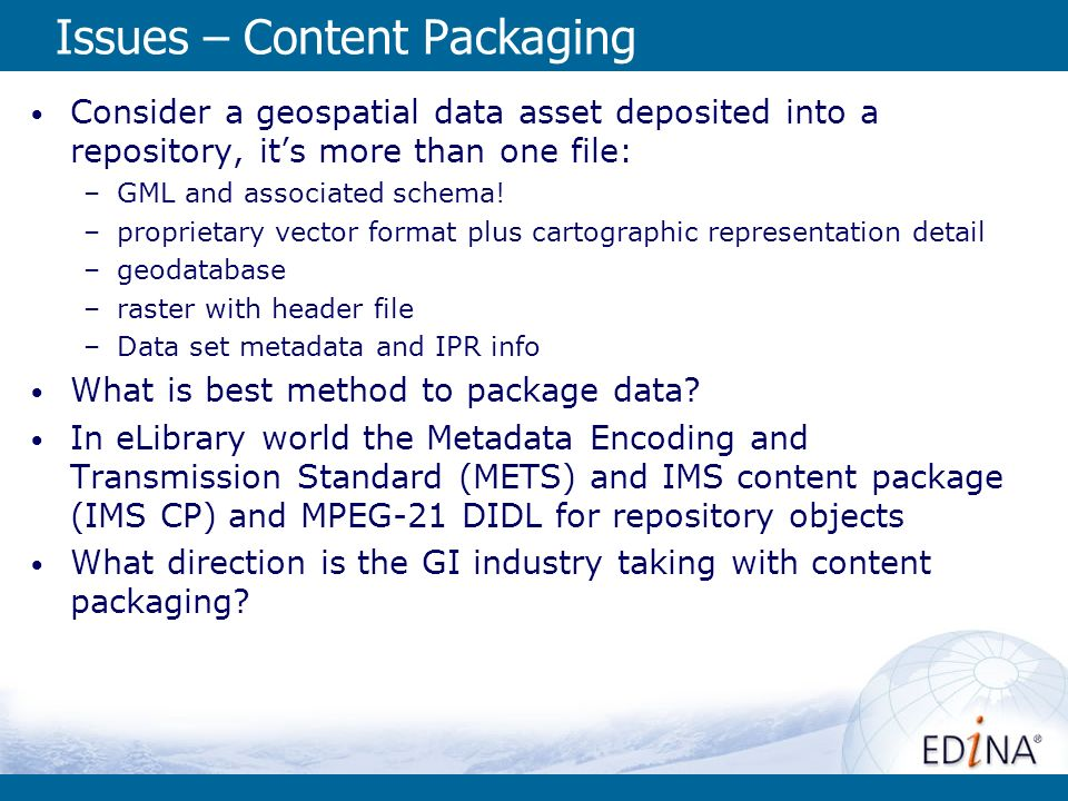 Issues – Content Packaging Consider a geospatial data asset deposited into a repository, its more than one file: –GML and associated schema.