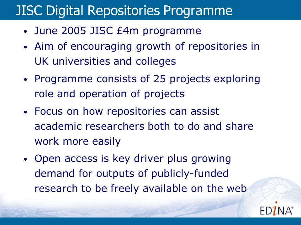 JISC Digital Repositories Programme June 2005 JISC £4m programme Aim of encouraging growth of repositories in UK universities and colleges Programme consists of 25 projects exploring role and operation of projects Focus on how repositories can assist academic researchers both to do and share work more easily Open access is key driver plus growing demand for outputs of publicly-funded research to be freely available on the web