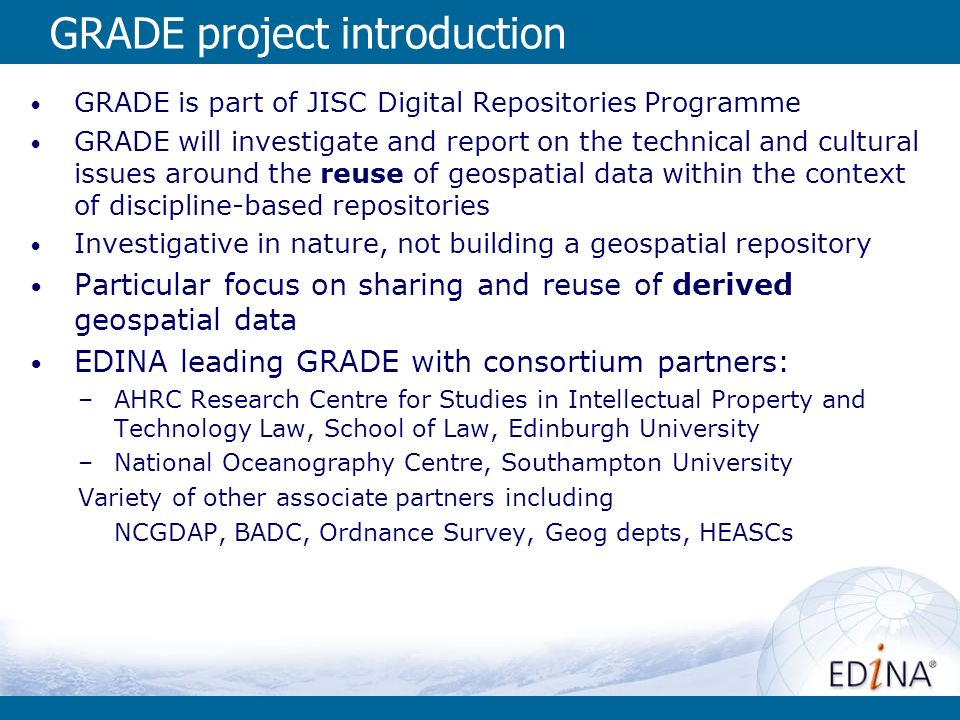 GRADE project introduction GRADE is part of JISC Digital Repositories Programme GRADE will investigate and report on the technical and cultural issues around the reuse of geospatial data within the context of discipline-based repositories Investigative in nature, not building a geospatial repository Particular focus on sharing and reuse of derived geospatial data EDINA leading GRADE with consortium partners: –AHRC Research Centre for Studies in Intellectual Property and Technology Law, School of Law, Edinburgh University –National Oceanography Centre, Southampton University Variety of other associate partners including NCGDAP, BADC, Ordnance Survey, Geog depts, HEASCs
