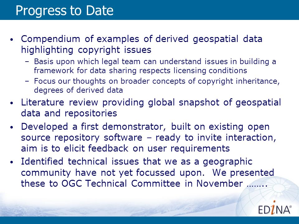 Progress to Date Compendium of examples of derived geospatial data highlighting copyright issues –Basis upon which legal team can understand issues in building a framework for data sharing respects licensing conditions –Focus our thoughts on broader concepts of copyright inheritance, degrees of derived data Literature review providing global snapshot of geospatial data and repositories Developed a first demonstrator, built on existing open source repository software – ready to invite interaction, aim is to elicit feedback on user requirements Identified technical issues that we as a geographic community have not yet focussed upon.