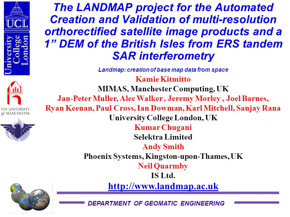 DEPARTMENT OF GEOMATIC ENGINEERING The LANDMAP project for the Automated Creation and Validation of multi-resolution orthorectified satellite image products and a 1 DEM of the British Isles from ERS tandem SAR interferometry Landmap: creation of base map data from space Kamie Kitmitto MIMAS, Manchester Computing, UK Jan-Peter Muller, Alec Walker, Jeremy Morley, Joel Barnes, Ryan Keenan, Paul Cross, Ian Dowman, Karl Mitchell, Sanjay Rana University College London, UK Kumar Chugani Selektra Limited Andy Smith Phoenix Systems, Kingston-upon-Thames, UK Neil Quarmby IS Ltd.