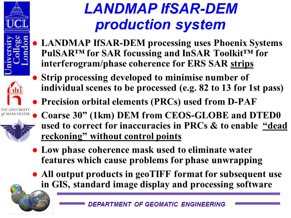 DEPARTMENT OF GEOMATIC ENGINEERING LANDMAP IfSAR-DEM production system LANDMAP IfSAR-DEM processing uses Phoenix Systems PulSAR for SAR focussing and InSAR Toolkit for interferogram/phase coherence for ERS SAR strips Strip processing developed to minimise number of individual scenes to be processed (e.g.
