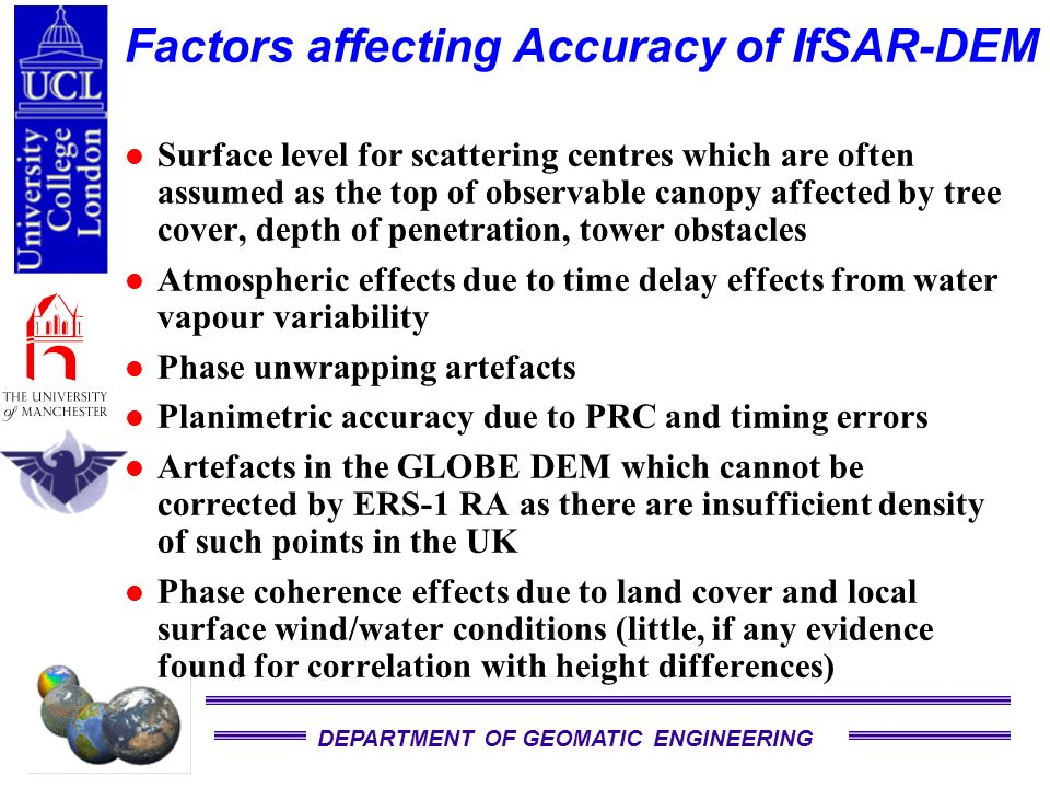 DEPARTMENT OF GEOMATIC ENGINEERING Factors affecting Accuracy of IfSAR-DEM Surface level for scattering centres which are often assumed as the top of observable canopy affected by tree cover, depth of penetration, tower obstacles Atmospheric effects due to time delay effects from water vapour variability Phase unwrapping artefacts Planimetric accuracy due to PRC and timing errors Artefacts in the GLOBE DEM which cannot be corrected by ERS-1 RA as there are insufficient density of such points in the UK Phase coherence effects due to land cover and local surface wind/water conditions (little, if any evidence found for correlation with height differences)