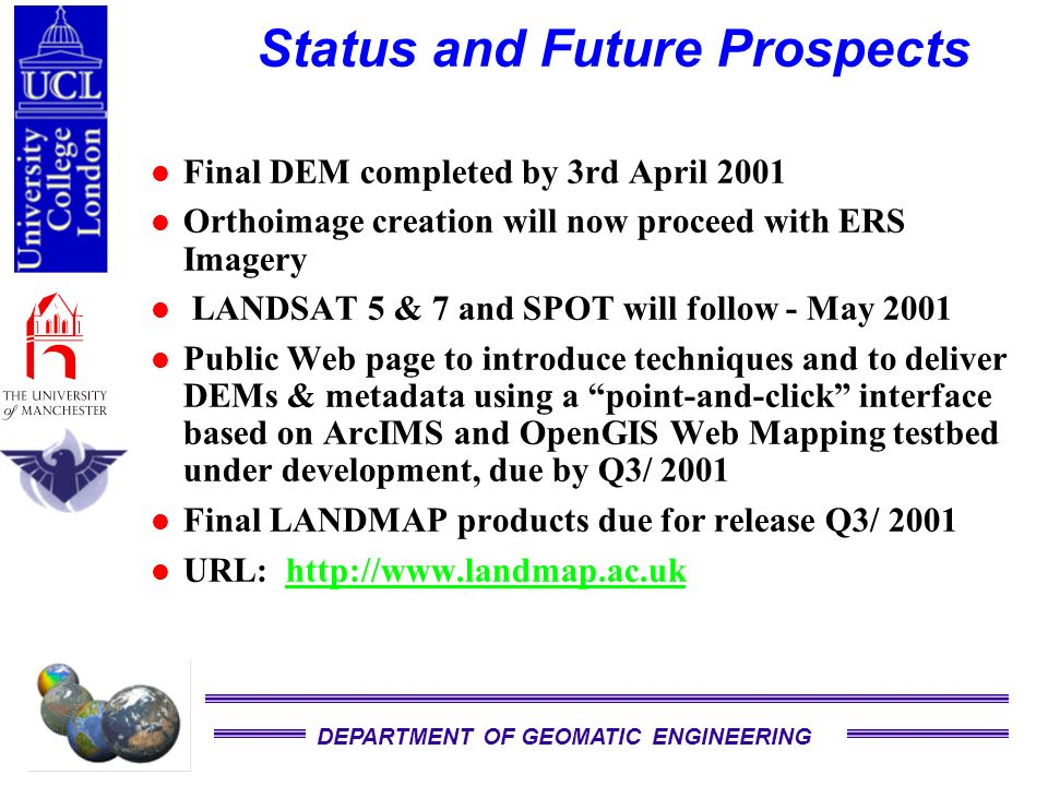 DEPARTMENT OF GEOMATIC ENGINEERING Status and Future Prospects Final DEM completed by 3rd April 2001 Orthoimage creation will now proceed with ERS Imagery LANDSAT 5 & 7 and SPOT will follow - May 2001 Public Web page to introduce techniques and to deliver DEMs & metadata using a point-and-click interface based on ArcIMS and OpenGIS Web Mapping testbed under development, due by Q3/ 2001 Final LANDMAP products due for release Q3/ 2001 URL: http://www.landmap.ac.ukhttp://www.landmap.ac.uk