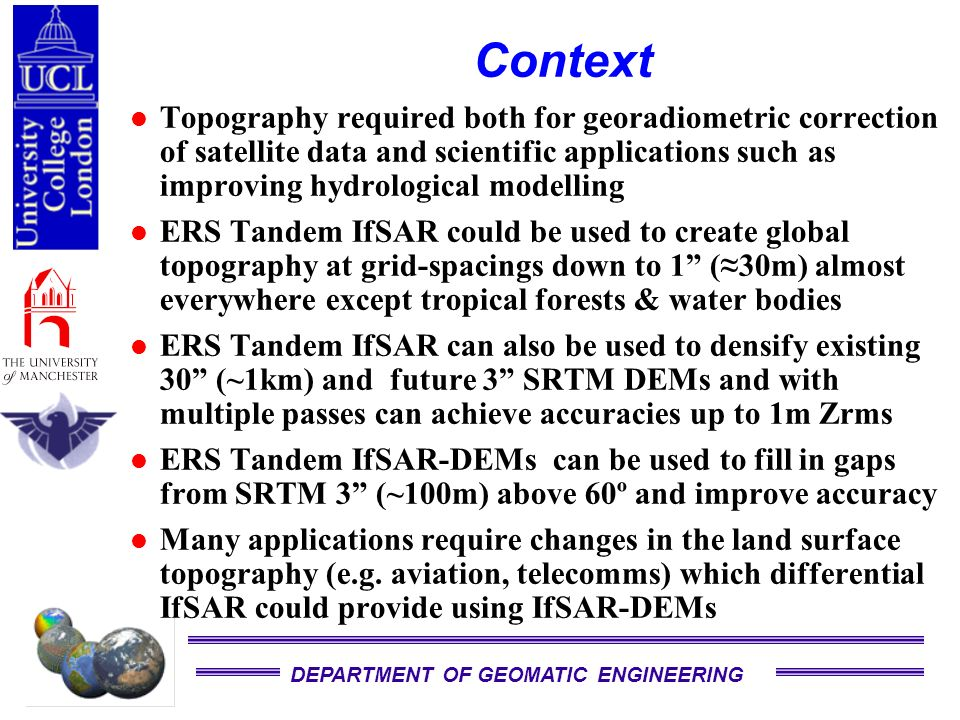 DEPARTMENT OF GEOMATIC ENGINEERING Context Topography required both for georadiometric correction of satellite data and scientific applications such as improving hydrological modelling ERS Tandem IfSAR could be used to create global topography at grid-spacings down to 1 (30m) almost everywhere except tropical forests & water bodies ERS Tandem IfSAR can also be used to densify existing 30 (~1km) and future 3 SRTM DEMs and with multiple passes can achieve accuracies up to 1m Zrms ERS Tandem IfSAR-DEMs can be used to fill in gaps from SRTM 3 (~100m) above 60º and improve accuracy Many applications require changes in the land surface topography (e.g.