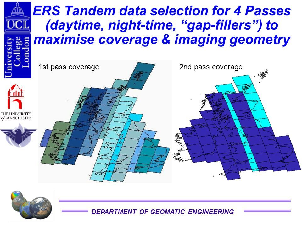 DEPARTMENT OF GEOMATIC ENGINEERING ERS Tandem data selection for 4 Passes (daytime, night-time, gap-fillers) to maximise coverage & imaging geometry 1st pass coverage2nd pass coverage