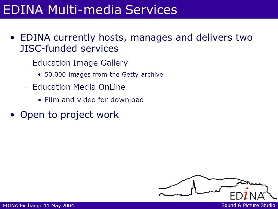 EDINA Exchange 11 May 2004 Later today… Written questions to EDINA staff for 4.10pm Q&A 12.25-1.45pm:Service demos during lunch break 1.45-2.45pm: Challenges of using still and moving images in FE and HE – Speakers: Luis Carrasqueiro, Director of the Advisory Service, MAAS, www.bufvc.ac.uk/maas/www.bufvc.ac.uk/maas/ – Karla Youngs, Director of Technical Advisory Service for Images (TASI), www.tasi.ac.ukwww.tasi.ac.uk Sound & Picture Studio
