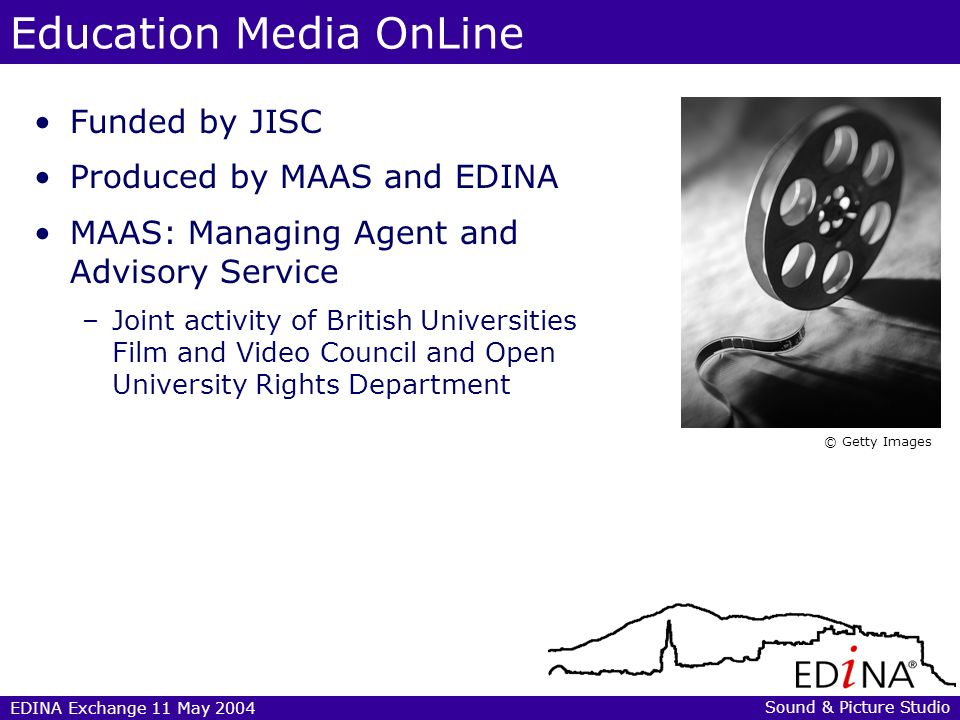 EDINA Exchange 11 May 2004 Education Media OnLine MAASs work: –Selection –Acquiring rights –Digitisation and encoding –Cataloguing/metadata creation –Raising awareness EDINAs work: –Hosting –Design and development –Delivery –User support © Getty Images Sound & Picture Studio
