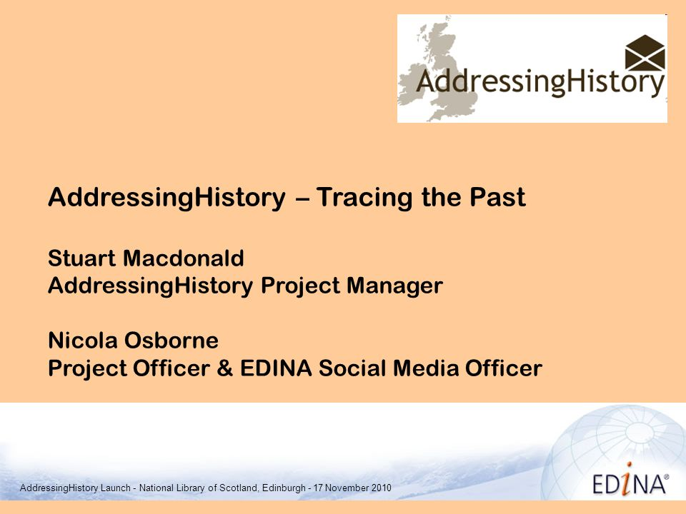 AddressingHistory – Tracing the Past Stuart Macdonald AddressingHistory Project Manager Nicola Osborne Project Officer & EDINA Social Media Officer EDINA & Data Library AddressingHistory Launch - National Library of Scotland, Edinburgh - 17 November 2010