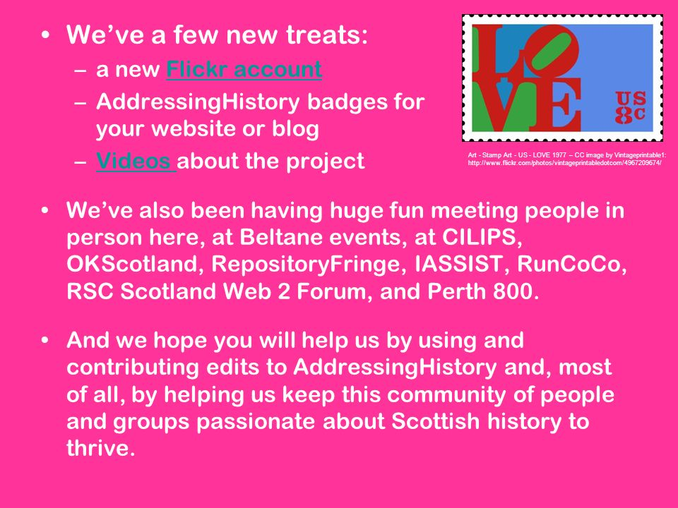 Weve a few new treats: –a new Flickr accountFlickr account –AddressingHistory badges for your website or blog –Videos about the projectVideos Weve also been having huge fun meeting people in person here, at Beltane events, at CILIPS, OKScotland, RepositoryFringe, IASSIST, RunCoCo, RSC Scotland Web 2 Forum, and Perth 800.