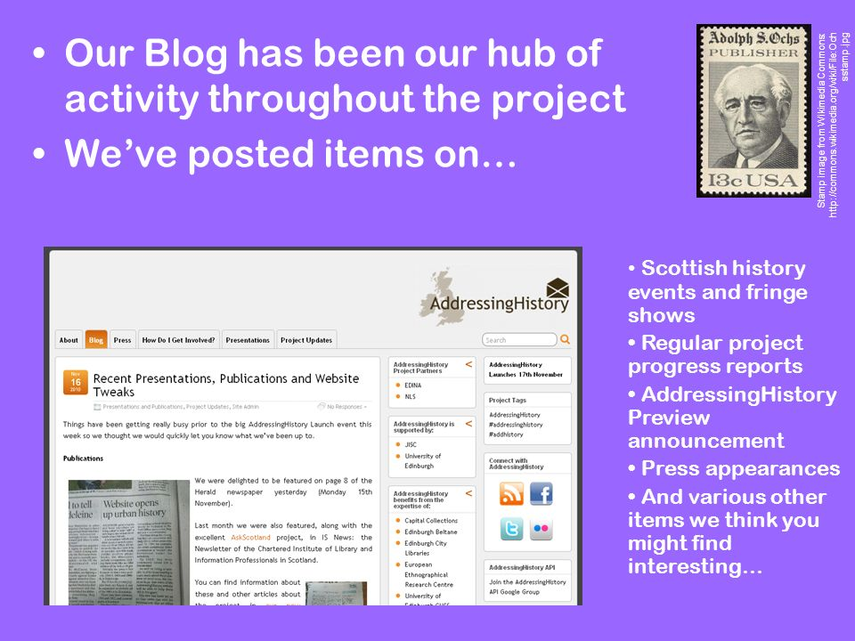 Our Blog has been our hub of activity throughout the project Weve posted items on… Stamp image from Wikimedia Commons: http://commons.wikimedia.org/wiki/File:Och sstamp.jpg Scottish history events and fringe shows Regular project progress reports AddressingHistory Preview announcement Press appearances And various other items we think you might find interesting…