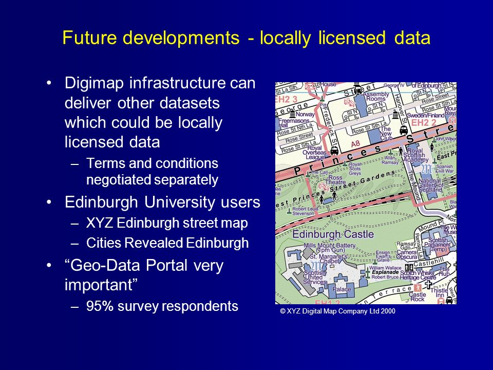 Digimap infrastructure can deliver other datasets which could be locally licensed data –Terms and conditions negotiated separately Edinburgh University users –XYZ Edinburgh street map –Cities Revealed Edinburgh Geo-Data Portal very important –95% survey respondents Future developments - locally licensed data © XYZ Digital Map Company Ltd 2000