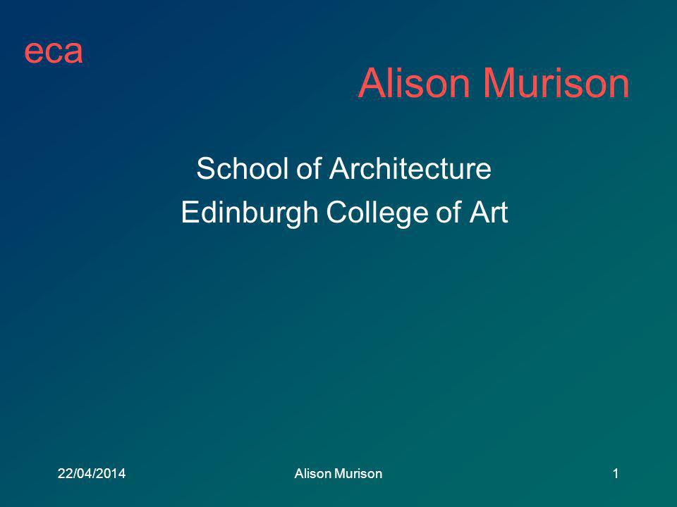 eca 22/04/2014Alison Murison1 School of Architecture Edinburgh College of Art