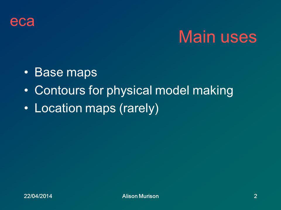 eca 22/04/2014Alison Murison2 Main uses Base maps Contours for physical model making Location maps (rarely)