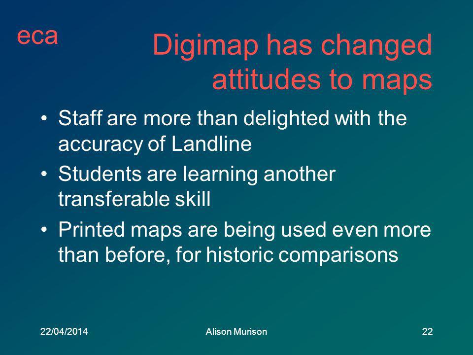 eca 22/04/2014Alison Murison22 Digimap has changed attitudes to maps Staff are more than delighted with the accuracy of Landline Students are learning another transferable skill Printed maps are being used even more than before, for historic comparisons