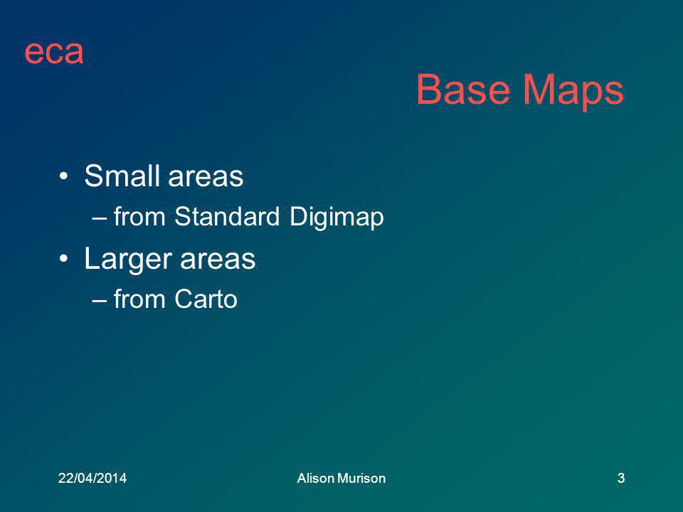 eca 22/04/2014Alison Murison3 Small areas –from Standard Digimap Larger areas –from Carto Base Maps
