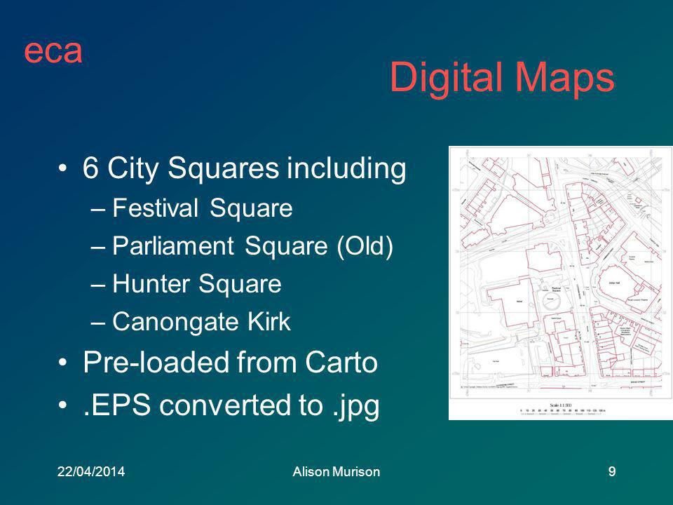 eca 22/04/2014Alison Murison9 Digital Maps 6 City Squares including –Festival Square –Parliament Square (Old) –Hunter Square –Canongate Kirk Pre-loaded from Carto.EPS converted to.jpg