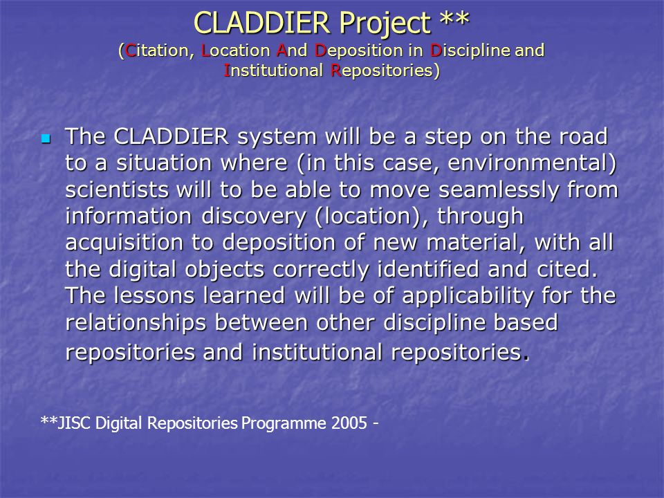 CLADDIER Project ** ( Citation, Location And Deposition in Discipline and Institutional Repositories) The CLADDIER system will be a step on the road to a situation where (in this case, environmental) scientists will to be able to move seamlessly from information discovery (location), through acquisition to deposition of new material, with all the digital objects correctly identified and cited.