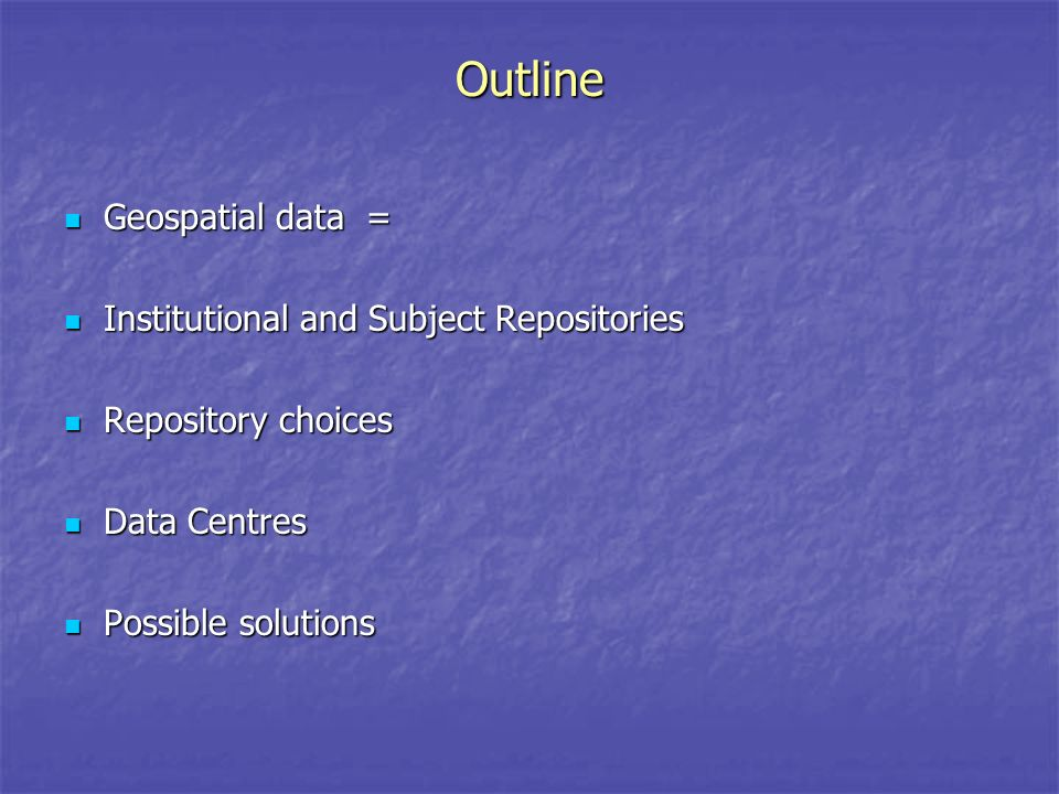 Outline Geospatial data = Geospatial data = Institutional and Subject Repositories Institutional and Subject Repositories Repository choices Repository choices Data Centres Data Centres Possible solutions Possible solutions