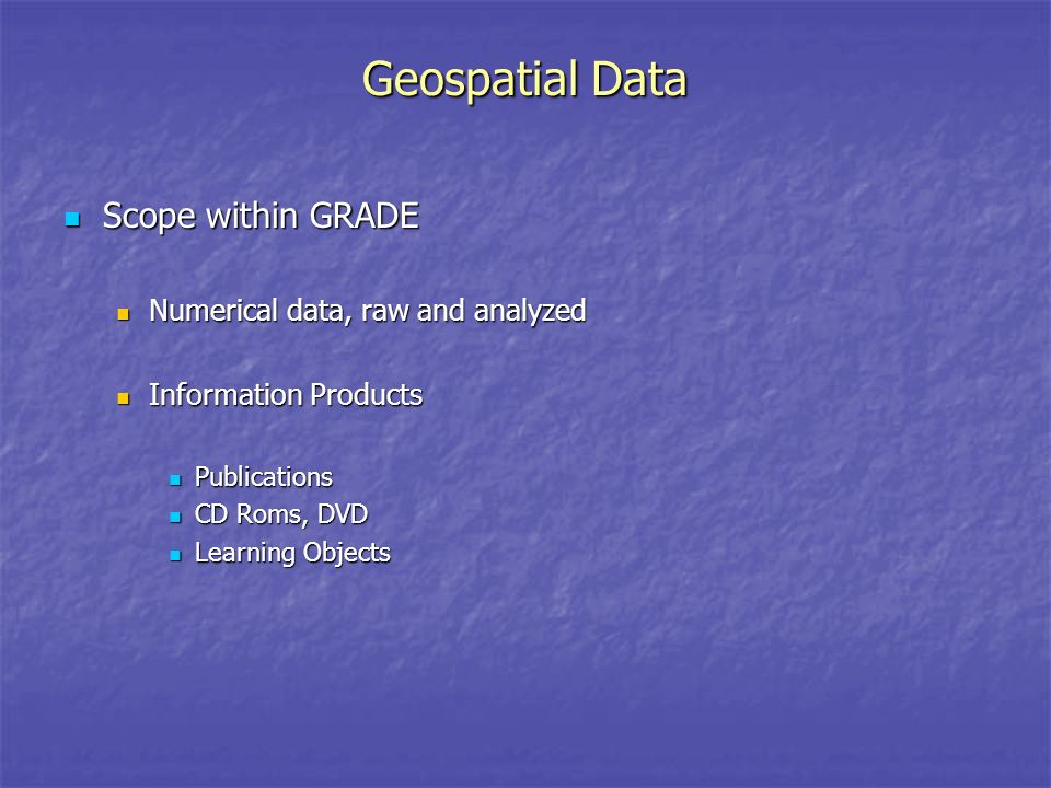 Geospatial Data Scope within GRADE Scope within GRADE Numerical data, raw and analyzed Numerical data, raw and analyzed Information Products Information Products Publications Publications CD Roms, DVD CD Roms, DVD Learning Objects Learning Objects