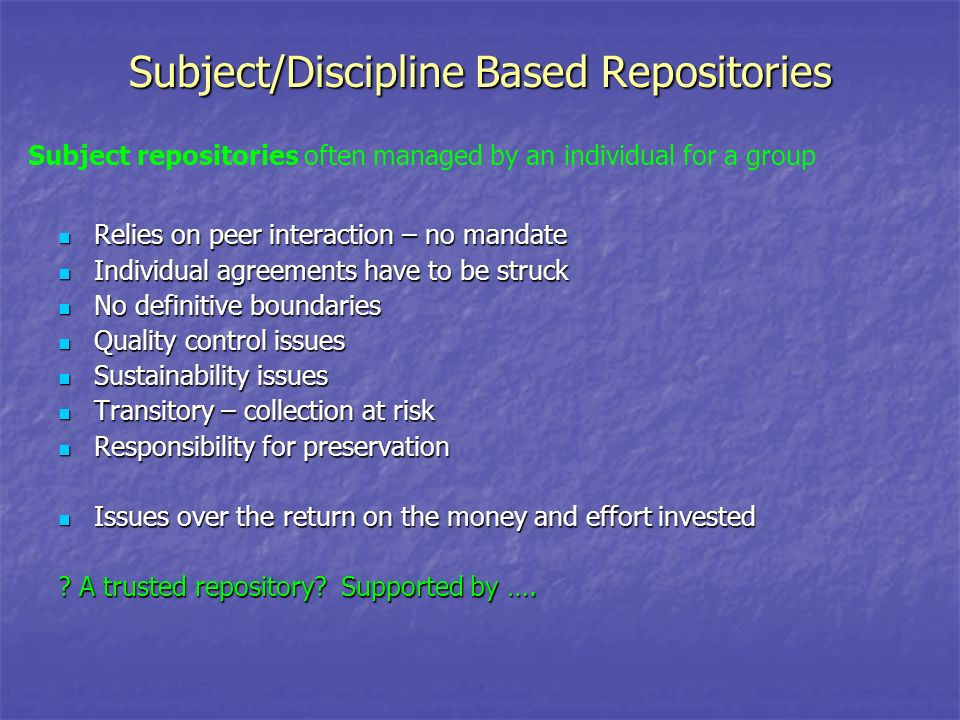Subject/Discipline Based Repositories Relies on peer interaction – no mandate Relies on peer interaction – no mandate Individual agreements have to be struck Individual agreements have to be struck No definitive boundaries No definitive boundaries Quality control issues Quality control issues Sustainability issues Sustainability issues Transitory – collection at risk Transitory – collection at risk Responsibility for preservation Responsibility for preservation Issues over the return on the money and effort invested Issues over the return on the money and effort invested .