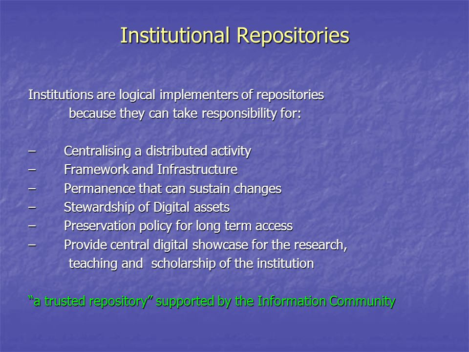 Institutional Repositories Institutions are logical implementers of repositories because they can take responsibility for: because they can take responsibility for: – Centralising a distributed activity – Framework and Infrastructure – Permanence that can sustain changes – Stewardship of Digital assets – Preservation policy for long term access – Provide central digital showcase for the research, teaching and scholarship of the institution teaching and scholarship of the institution a trusted repository supported by the Information Community