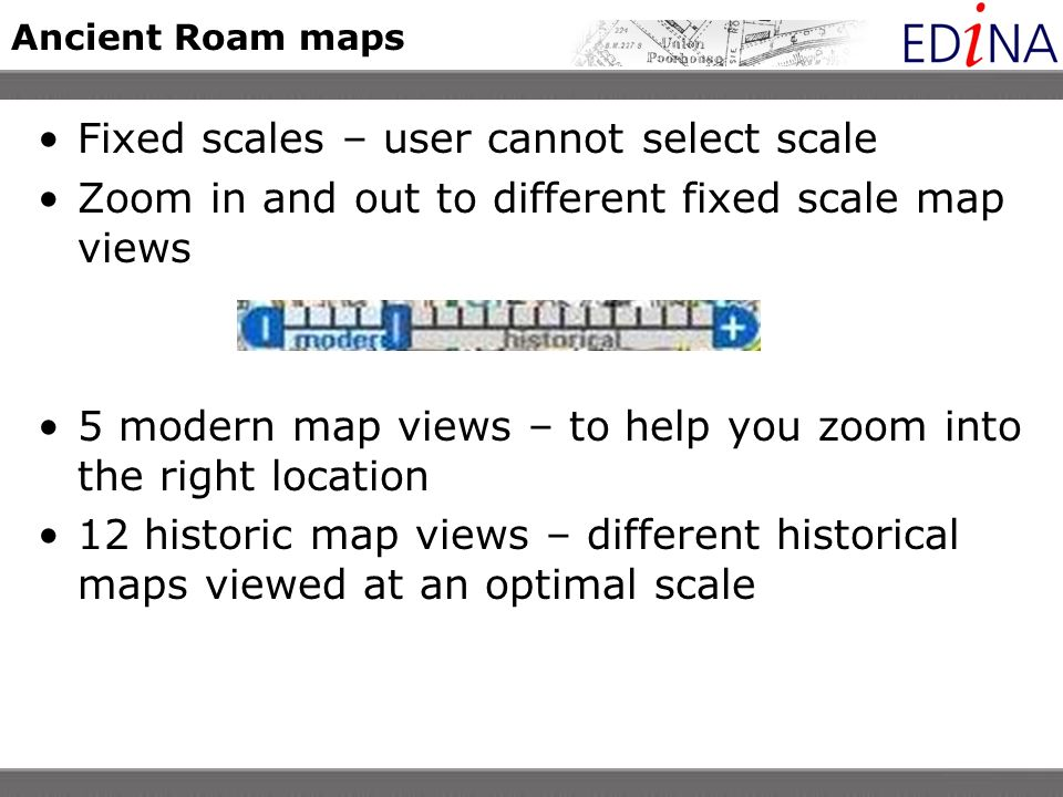 Ancient Roam maps Fixed scales – user cannot select scale Zoom in and out to different fixed scale map views 5 modern map views – to help you zoom into the right location 12 historic map views – different historical maps viewed at an optimal scale