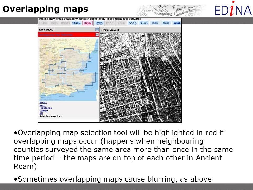 Overlapping maps Overlapping map selection tool will be highlighted in red if overlapping maps occur (happens when neighbouring counties surveyed the same area more than once in the same time period – the maps are on top of each other in Ancient Roam) Sometimes overlapping maps cause blurring, as above